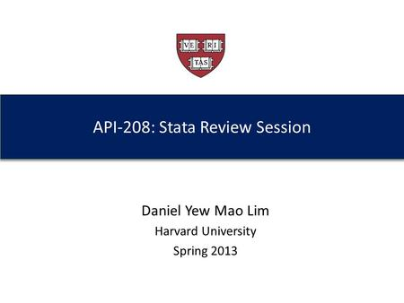API-208: Stata Review Session Daniel Yew Mao Lim Harvard University Spring 2013.