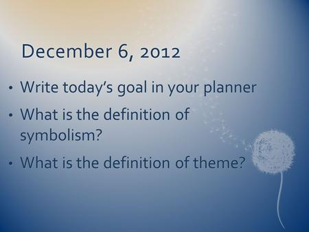 December 6, 2012December 6, 2012 Write today's goal in your planner Write today's goal in your planner What is the definition of symbolism? What is the.