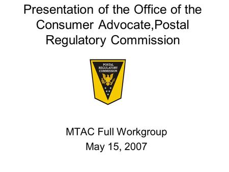 Presentation of the Office of the Consumer Advocate,Postal Regulatory Commission MTAC Full Workgroup May 15, 2007.