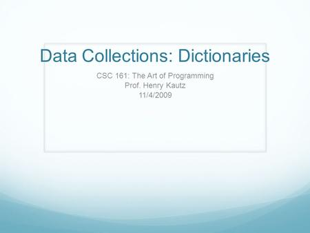 Data Collections: Dictionaries CSC 161: The Art of Programming Prof. Henry Kautz 11/4/2009.