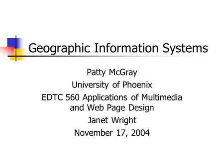 Geographic Information Systems Patty McGray University of Phoenix EDTC 560 Applications of Multimedia and Web Page Design Janet Wright November 17, 2004.
