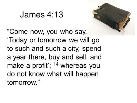 "James 4:13 ""Come now, you who say, 'Today or tomorrow we will go to such and such a city, spend a year there, buy and sell, and make a profit'; 14 whereas."