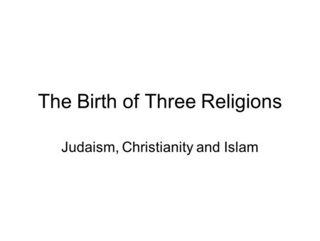 The Birth of Three Religions Judaism, Christianity and Islam.