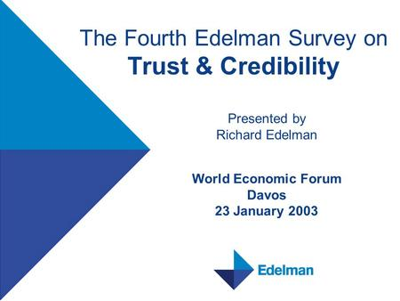 The Fourth Edelman Survey on Trust & Credibility Presented by Richard Edelman World Economic Forum Davos 23 January 2003.