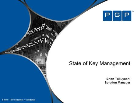 © 2009 PGP Corporation Confidential State of Key Management Brian Tokuyoshi Solution Manager.