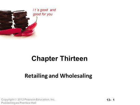 13- 1 Copyright © 2012 Pearson Education, Inc. Publishing as Prentice Hall i t 's good and good for you Chapter Thirteen Retailing and Wholesaling.