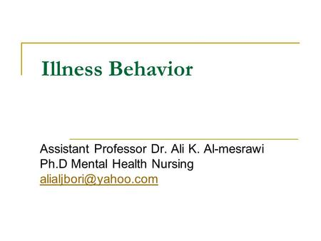 Illness Behavior Assistant Professor Dr. Ali K. Al-mesrawi Ph.D Mental Health Nursing