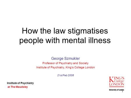 1 How the law stigmatises people with mental illness George Szmukler Professor of Psychiatry and Society Institute of Psychiatry, King's College London.