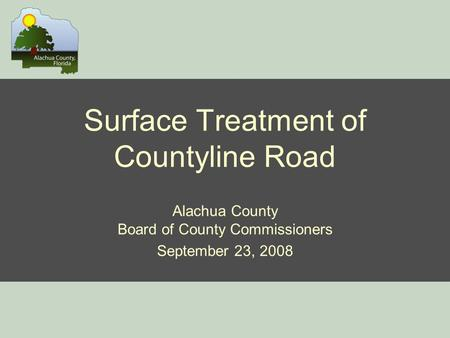 Surface Treatment of Countyline Road Alachua County Board of County Commissioners September 23, 2008.