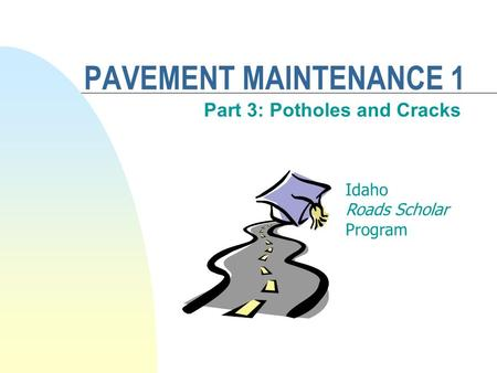 PAVEMENT MAINTENANCE 1 Part 3: Potholes and Cracks Idaho Roads Scholar Program.