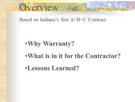 Overview Based on Indiana's first A+B+C Contract. Why Warranty? What is in it for the Contractor? Lessons Learned?