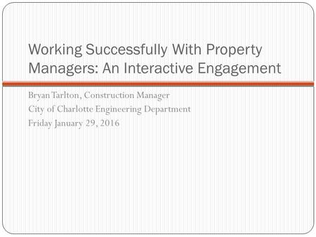 Working Successfully With Property Managers: An Interactive Engagement Bryan Tarlton, Construction Manager City of Charlotte Engineering Department Friday.