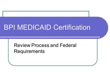BPI MEDICAID Certification Review Process and Federal Requirements.