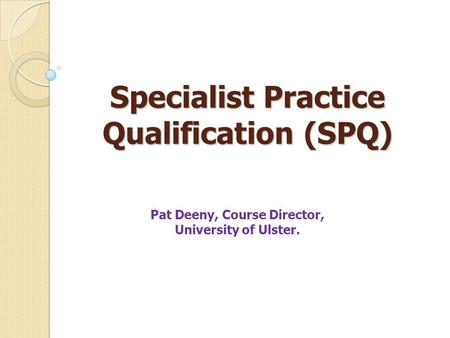 Specialist Practice Qualification (SPQ) Pat Deeny, Course Director, University of Ulster.