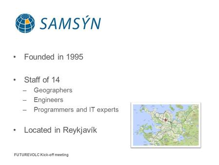 Founded in 1995 Staff of 14 –Geographers –Engineers –Programmers and IT experts Located in Reykjavík FUTUREVOLC Kick-off meeting.