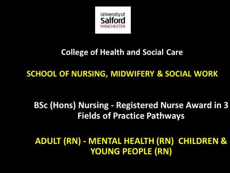 College of Health and Social Care SCHOOL OF NURSING, MIDWIFERY & SOCIAL WORK BSc (Hons) Nursing - Registered Nurse Award in 3 Fields of Practice Pathways.