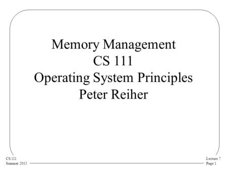 Lecture 7 Page 1 CS 111 Summer 2015 Memory Management CS 111 Operating System Principles Peter Reiher.