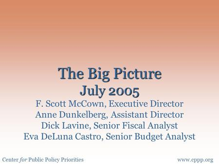 Center for Public Policy Prioritieswww.cppp.org The Big Picture July 2005 The Big Picture July 2005 F. Scott McCown, Executive Director Anne Dunkelberg,