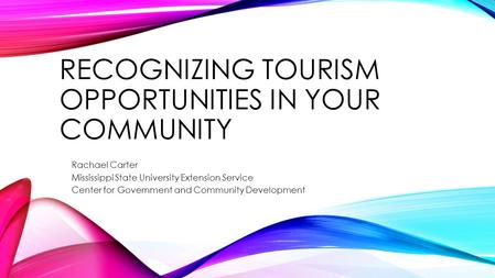 RECOGNIZING TOURISM OPPORTUNITIES IN YOUR COMMUNITY Rachael Carter Mississippi State University Extension Service Center for Government and Community Development.