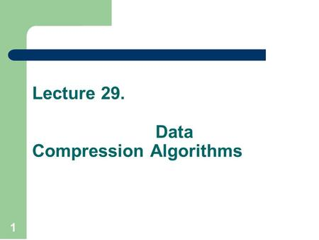 Lecture 29. Data Compression Algorithms 1. Commonly, algorithms are analyzed on the base probability factor such as average case in linear search. Amortized.