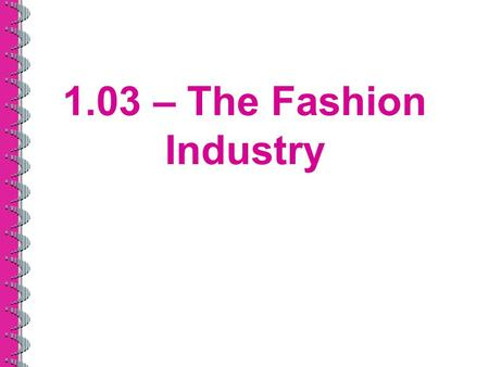 1.03 – The Fashion Industry. The Fashion Industry's Impact on the U.S. Economy Fourth leading employer in the U.S. Apparel industry –Over $20 billion.