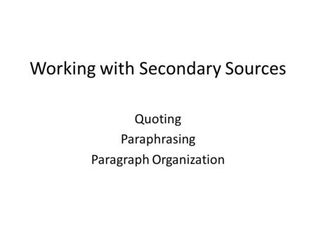 Working with Secondary Sources Quoting Paraphrasing Paragraph Organization.