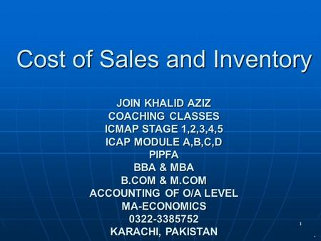 1 Cost of Sales and Inventory JOIN KHALID AZIZ COACHING CLASSES ICMAP STAGE 1,2,3,4,5 ICAP MODULE A,B,C,D PIPFA BBA & MBA B.COM & M.COM ACCOUNTING OF O/A.
