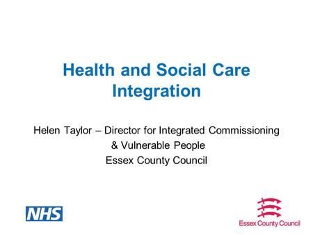 Health and Social Care Integration Helen Taylor – Director for Integrated Commissioning & Vulnerable People Essex County Council.