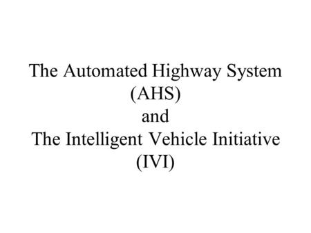 AHS – The Vision. The Automated Highway System (AHS) and The Intelligent Vehicle Initiative (IVI)