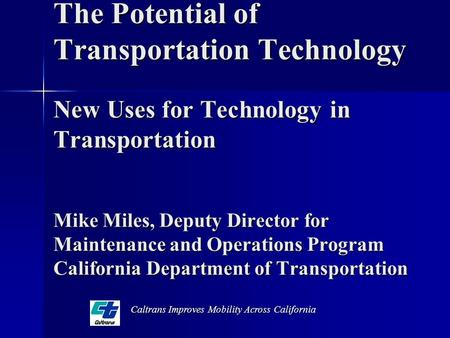 The Potential of Transportation Technology New Uses for Technology in Transportation Mike Miles, Deputy Director for Maintenance and Operations Program.