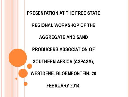 PRESENTATION AT THE FREE STATE REGIONAL WORKSHOP OF THE AGGREGATE AND SAND PRODUCERS ASSOCIATION OF SOUTHERN AFRICA (ASPASA); WESTDENE, BLOEMFONTEIN: 20.