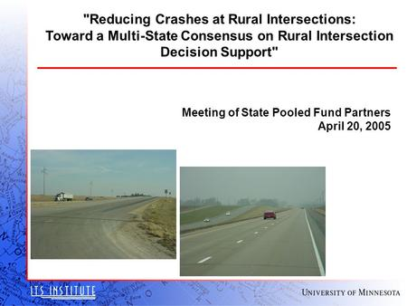 Meeting of State Pooled Fund Partners April 20, 2005 Reducing Crashes at Rural Intersections: Toward a Multi-State Consensus on Rural Intersection Decision.