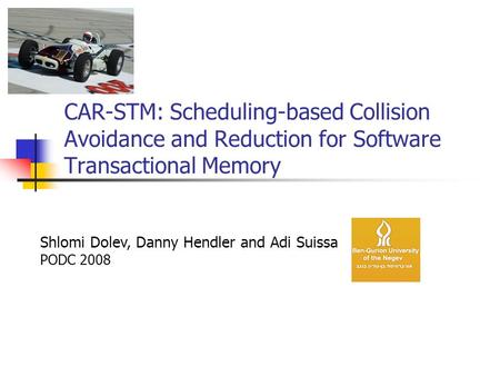 CAR-STM: Scheduling-based Collision Avoidance and Reduction for Software Transactional <strong>Memory</strong> Shlomi Dolev, Danny Hendler and Adi Suissa PODC 2008.