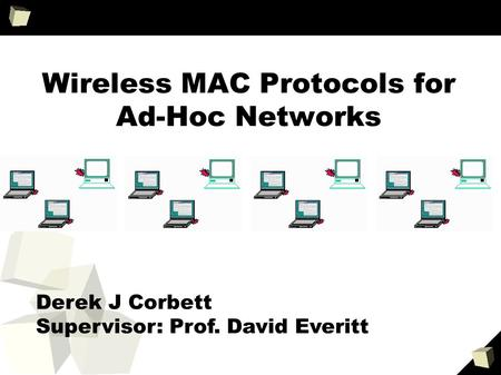Wireless MAC Protocols for Ad-Hoc Networks Derek J Corbett Supervisor: Prof. David Everitt.