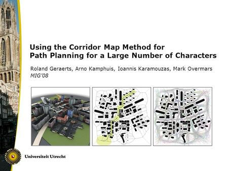 Using the Corridor Map Method for Path Planning for a Large Number of Characters Roland Geraerts, Arno Kamphuis, Ioannis Karamouzas, Mark Overmars MIG'08.