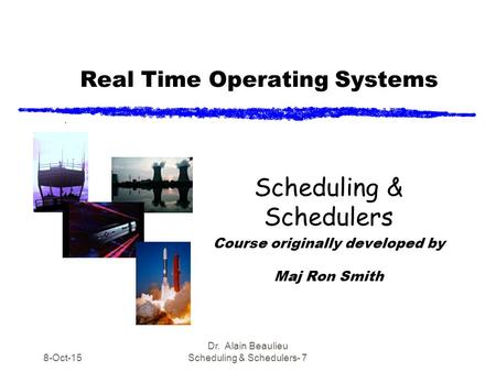 Real Time Operating Systems Scheduling & Schedulers Course originally developed by Maj Ron Smith 8-Oct-15 Dr. Alain Beaulieu Scheduling & Schedulers- 7.