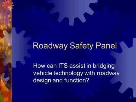 1 Roadway Safety Panel How can ITS assist in bridging vehicle technology with roadway design and function?
