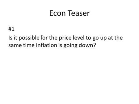 Econ Teaser #1 Is it possible for the price level to go up at the same time inflation is going down?