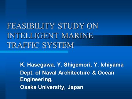FEASIBILITY STUDY ON INTELLIGENT MARINE TRAFFIC SYSTEM K. Hasegawa, Y. Shigemori, Y. Ichiyama Dept. of Naval Architecture & Ocean Engineering, Osaka University,