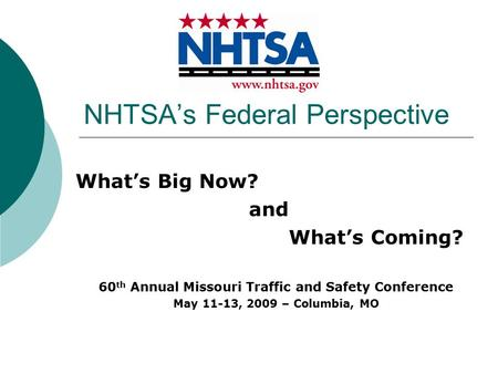 NHTSA's Federal Perspective What's Big Now? and What's Coming? 60 th Annual Missouri Traffic and Safety Conference May 11-13, 2009 – Columbia, MO.