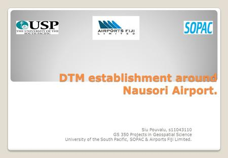 DTM establishment around Nausori Airport. Siu Pouvalu, s11043110 GS 350 Projects in Geospatial Science University of the South Pacific, SOPAC & Airports.