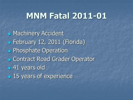 MNM Fatal 2011-01 Machinery Accident Machinery Accident February 12, 2011 (Florida) February 12, 2011 (Florida) Phosphate Operation Phosphate Operation.