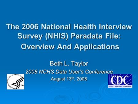 The 2006 National Health Interview Survey (NHIS) Paradata File: Overview And Applications Beth L. Taylor 2008 NCHS Data User's Conference August 13 th,