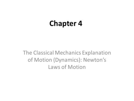 Chapter 4 The Classical Mechanics Explanation of Motion (Dynamics): Newton's Laws of Motion.