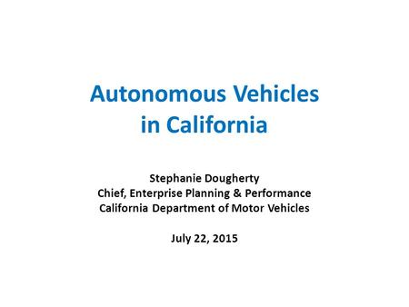 Autonomous Vehicles in California Stephanie Dougherty Chief, Enterprise Planning & Performance California Department of Motor Vehicles July 22, 2015.