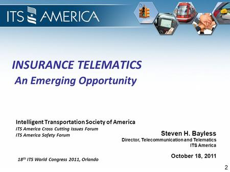 October 18, 2011 Steven H. Bayless Director, Telecommunication and Telematics ITS America INSURANCE TELEMATICS An Emerging Opportunity Intelligent Transportation.