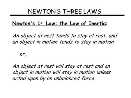 NEWTON'S THREE LAWS Newton's 1 st Law: the Law of Inertia: An object at rest tends to stay at rest, and an object in motion tends to stay in motion. or,