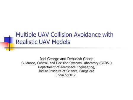 Multiple UAV Collision Avoidance with Realistic UAV Models Joel George and Debasish Ghose Guidance, Control, and Decision Systems Laboratory (GCDSL) Department.
