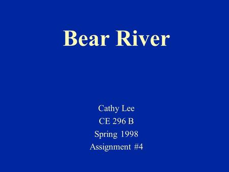 Bear River Cathy Lee CE 296 B Spring 1998 Assignment #4.