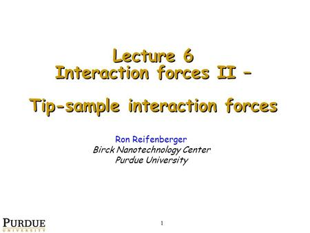 Ron Reifenberger Birck Nanotechnology Center Purdue University Lecture 6 Interaction forces II – Tip-sample interaction forces Lecture 6 Interaction forces.